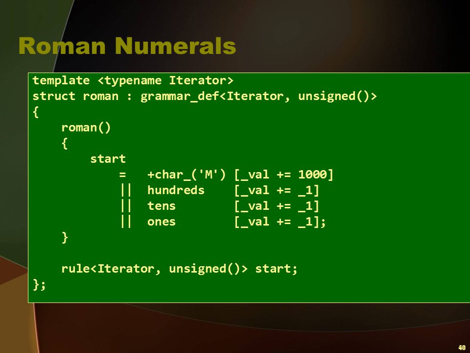 40 Roman Numerals template struct roman : grammar_def { roman() { start = +char_('M') [_val += 1000]    hundreds [_val += _1]    tens [_val += _1]   
