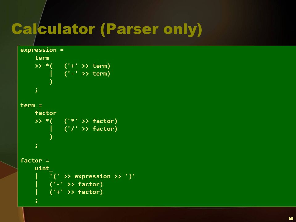 56 Calculator (Parser only) expression = term >> *( ('+' >> term)   ('-' >> term) ) ; term = factor >> *( ('*' >> factor)   ('/' >> factor) ) ; factor