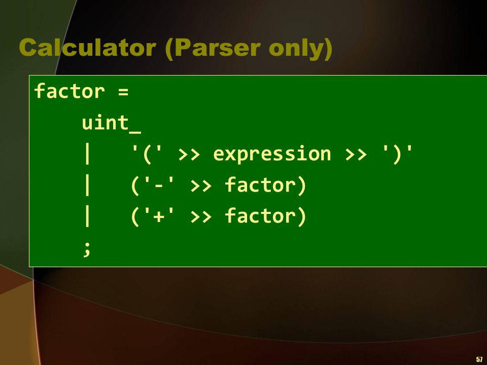 57 Calculator (Parser only) factor = uint_   '(' >> expression >> ')'   ('-' >> factor)   ('+' >> factor) ;