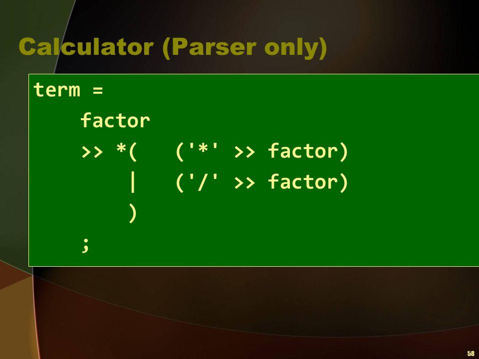 58 Calculator (Parser only) term = factor >> *( ('*' >> factor)   ('/' >> factor) ) ;