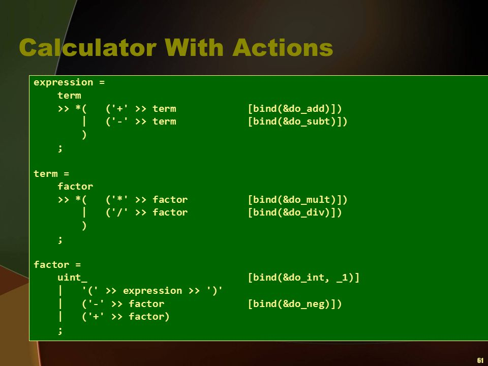 61 Calculator With Actions expression = term >> *( ('+' >> term [bind(&do_add)])   ('-' >> term [bind(&do_subt)]) ) ; term = factor >> *( ('*' >> fact