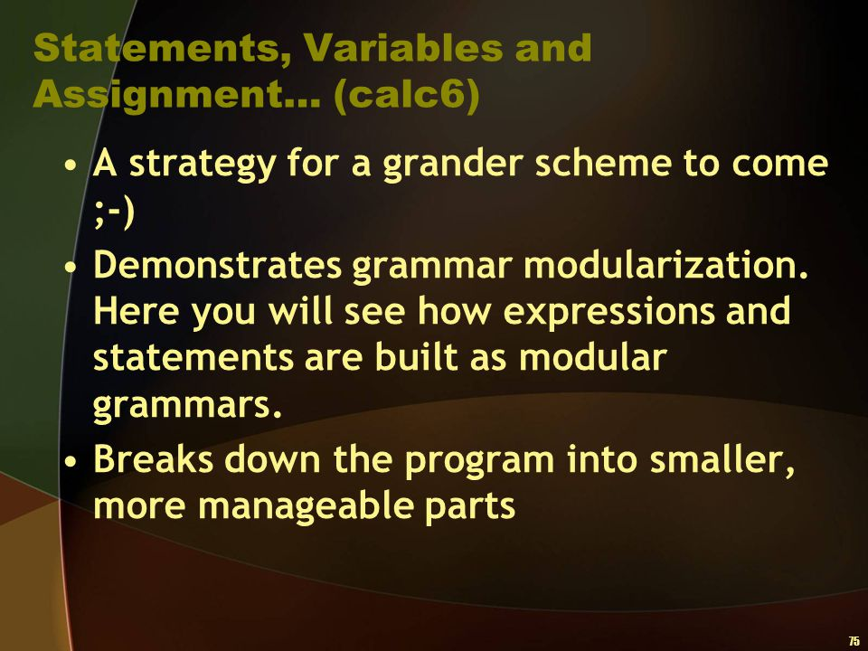 75 Statements, Variables and Assignment… (calc6) A strategy for a grander scheme to come ;-) Demonstrates grammar modularization. Here you will see ho
