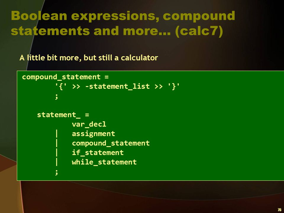 76 Boolean expressions, compound statements and more… (calc7) A little bit more, but still a calculator compound_statement = '{' >> -statement_list >>