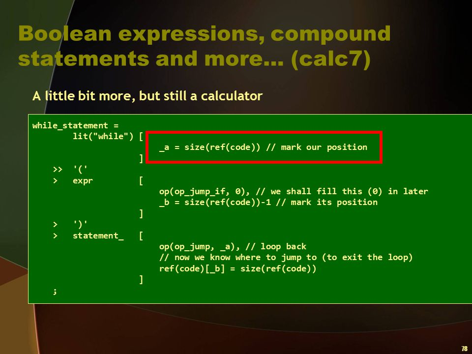 78 Boolean expressions, compound statements and more… (calc7) A little bit more, but still a calculator while_statement = lit(
