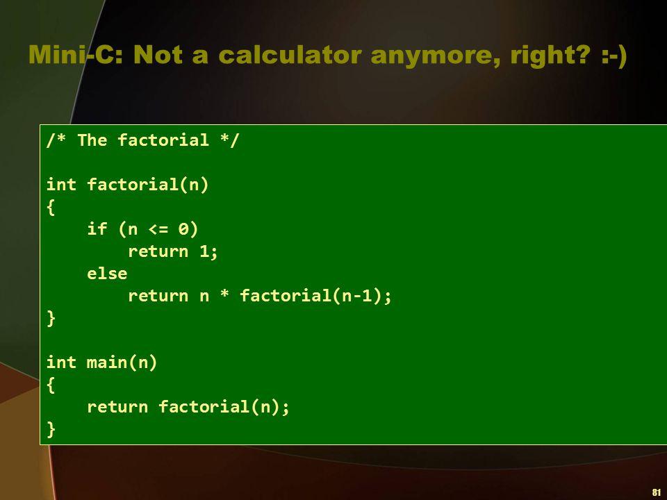 81 Mini-C: Not a calculator anymore, right? :-) /* The factorial */ int factorial(n) { if (n <= 0) return 1; else return n * factorial(n-1); } int mai