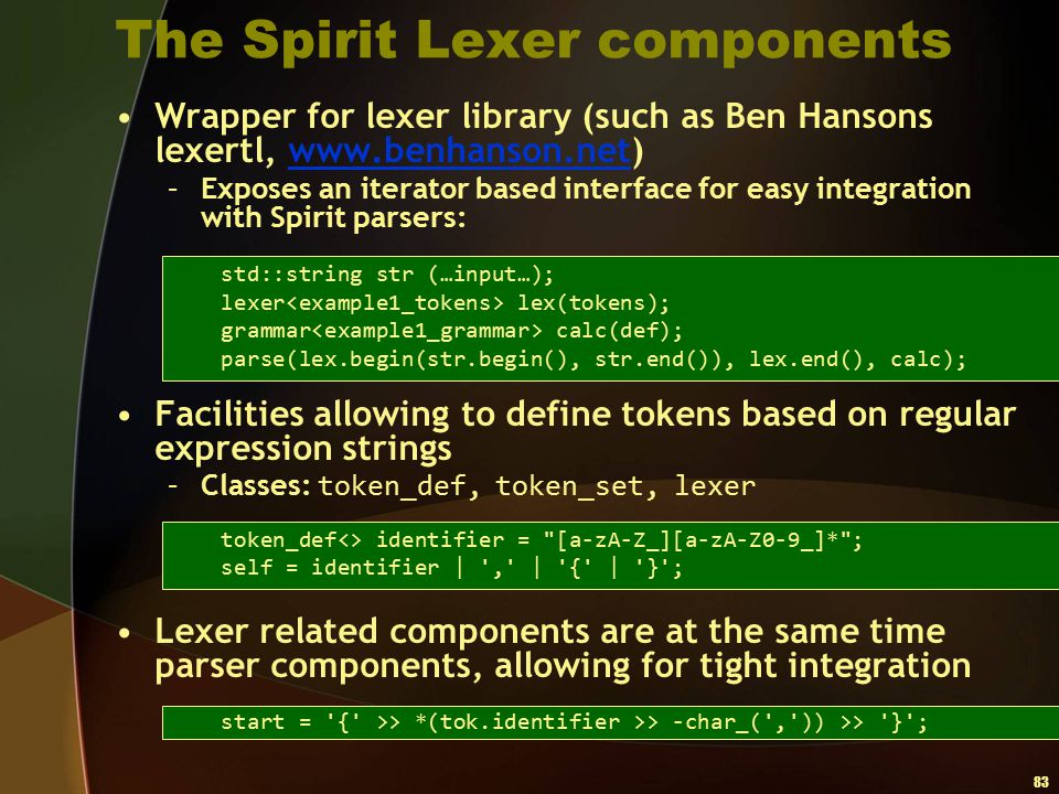 83 The Spirit Lexer components Wrapper for lexer library (such as Ben Hansons lexertl, www.benhanson.net)www.benhanson.net –Exposes an iterator based