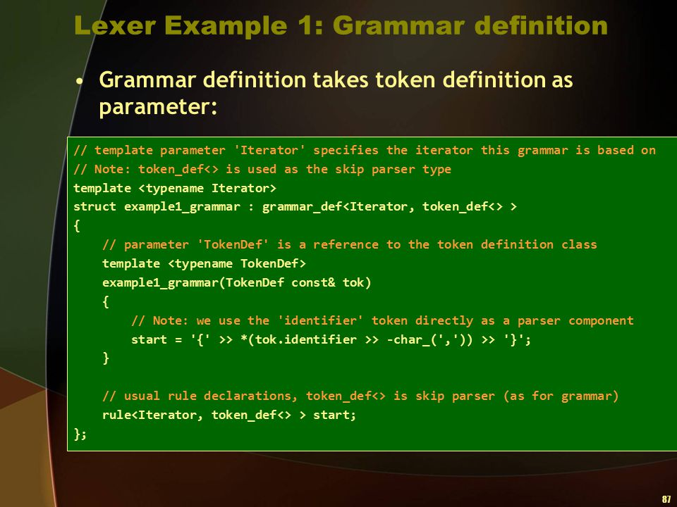 87 Lexer Example 1: Grammar definition Grammar definition takes token definition as parameter: // template parameter 'Iterator' specifies the iterator