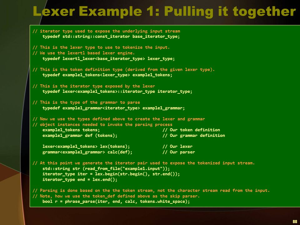 88 Lexer Example 1: Pulling it together // iterator type used to expose the underlying input stream typedef std::string::const_iterator base_iterator_