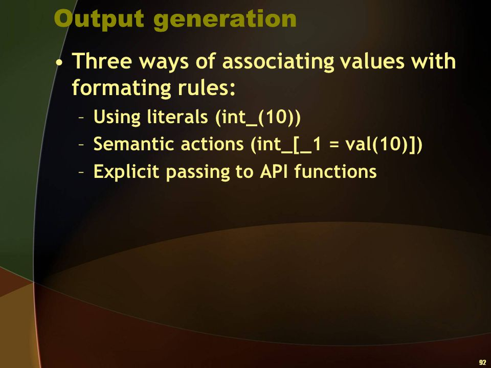 92 Output generation Three ways of associating values with formating rules: –Using literals (int_(10)) –Semantic actions (int_[_1 = val(10)]) –Explici