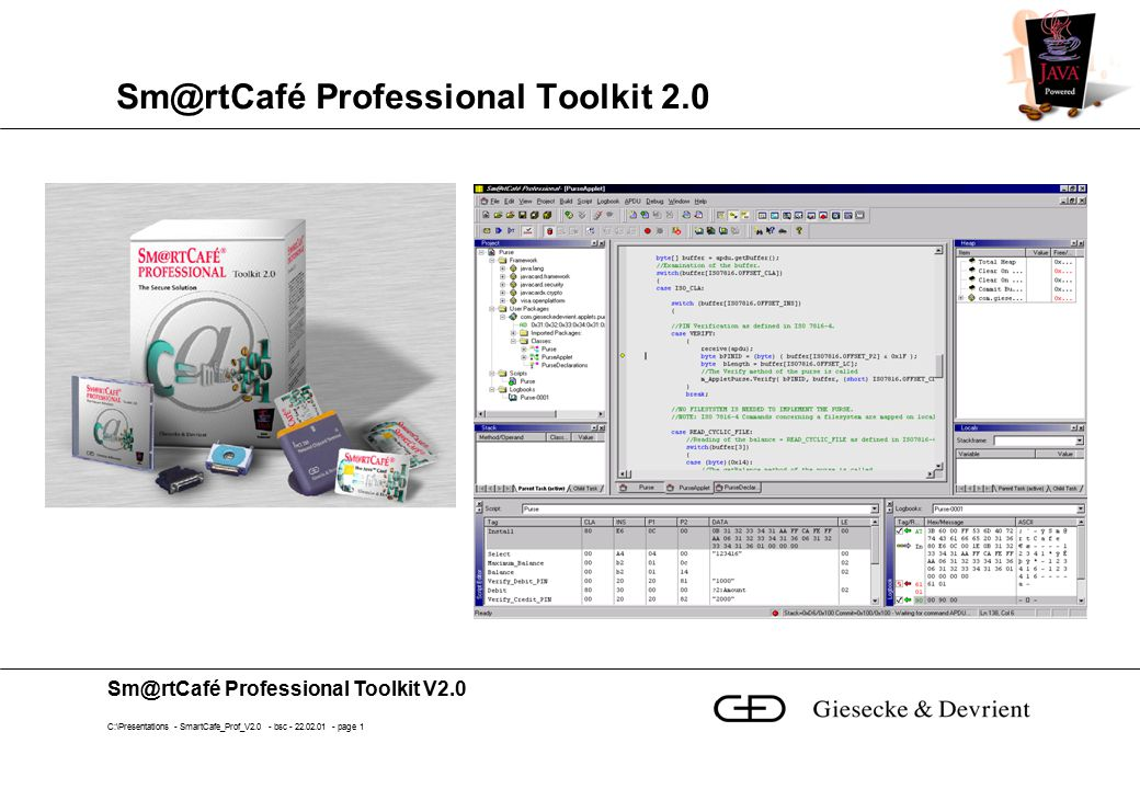 Sm@rtCafé Professional Toolkit V2.0 C:\Presentations - SmartCafe_Prof_V2.0 - bsc - 22.02.01 - page 12 Locals Window Local variables in subroutines Stackframe list with call stack Select methods and their locals Editing of values Parent and child task view Go to reference jumps to the object in heap window