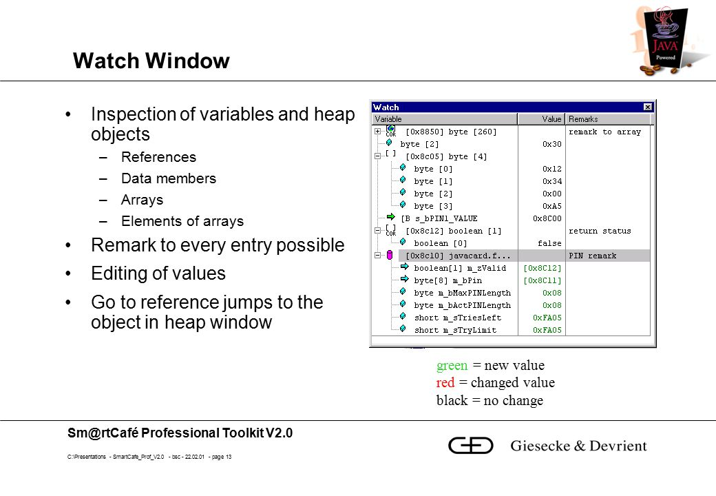 Sm@rtCafé Professional Toolkit V2.0 C:\Presentations - SmartCafe_Prof_V2.0 - bsc - 22.02.01 - page 13 Watch Window Inspection of variables and heap objects –References –Data members –Arrays –Elements of arrays Remark to every entry possible Editing of values Go to reference jumps to the object in heap window green = new value red = changed value black = no change