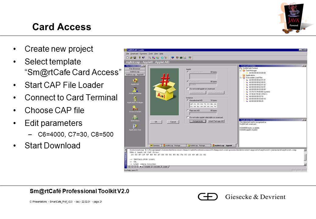Sm@rtCafé Professional Toolkit V2.0 C:\Presentations - SmartCafe_Prof_V2.0 - bsc - 22.02.01 - page 21 Card Access Create new project Select template Sm@rtCafe Card Access Start CAP File Loader Connect to Card Terminal Choose CAP file Edit parameters –C6=4000, C7=30, C8=500 Start Download