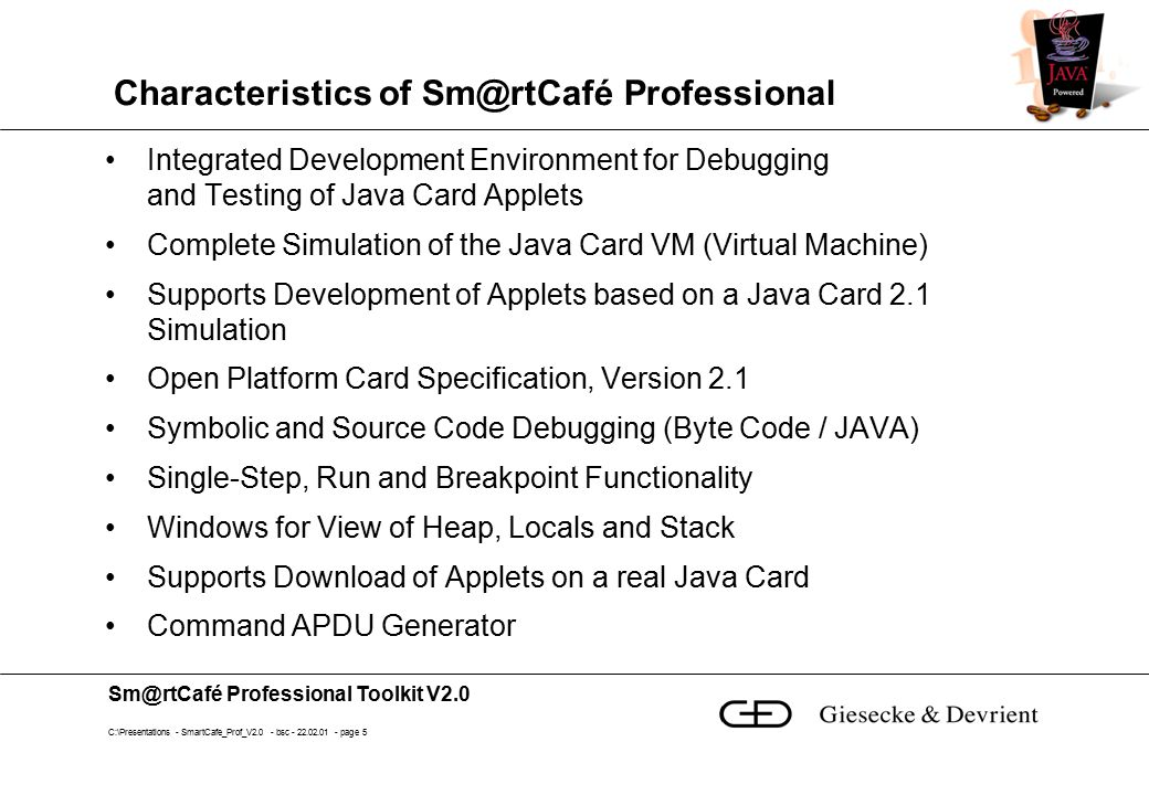 Sm@rtCafé Professional Toolkit V2.0 C:\Presentations - SmartCafe_Prof_V2.0 - bsc - 22.02.01 - page 5 Characteristics of Sm@rtCafé Professional Integrated Development Environment for Debugging and Testing of Java Card Applets Complete Simulation of the Java Card VM (Virtual Machine) Supports Development of Applets based on a Java Card 2.1 Simulation Open Platform Card Specification, Version 2.1 Symbolic and Source Code Debugging (Byte Code / JAVA) Single-Step, Run and Breakpoint Functionality Windows for View of Heap, Locals and Stack Supports Download of Applets on a real Java Card Command APDU Generator