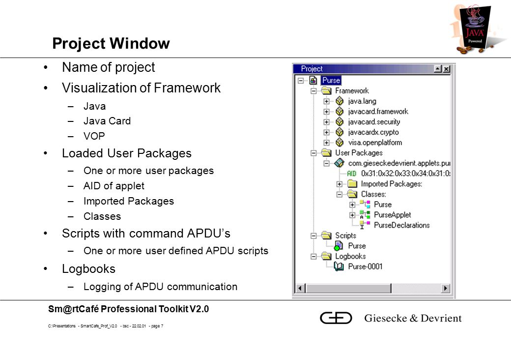 Sm@rtCafé Professional Toolkit V2.0 C:\Presentations - SmartCafe_Prof_V2.0 - bsc - 22.02.01 - page 8 Source Editor Editing of Java files Syntax highlighting Mixed view Java and byte code possible Workbook mode –Document window tabs Setting of Breakpoints –F9 or double click or menu Bookmarks –Toggle, next, previous, clear all bookmarks Program counter