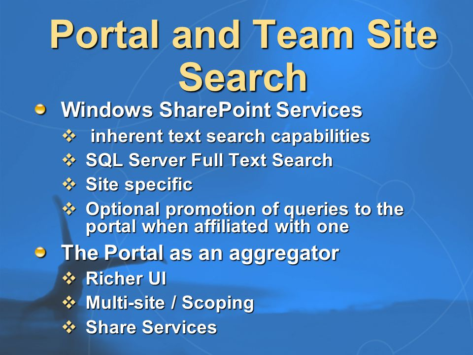 SharePoint Integration Automatic indexing of team sites Intelligent detection of team and portal sites Efficient indexing of team sites  Incremental, secure, fast Alerts for lists or list items Team sites can share portal search Thumbnails for image libraries