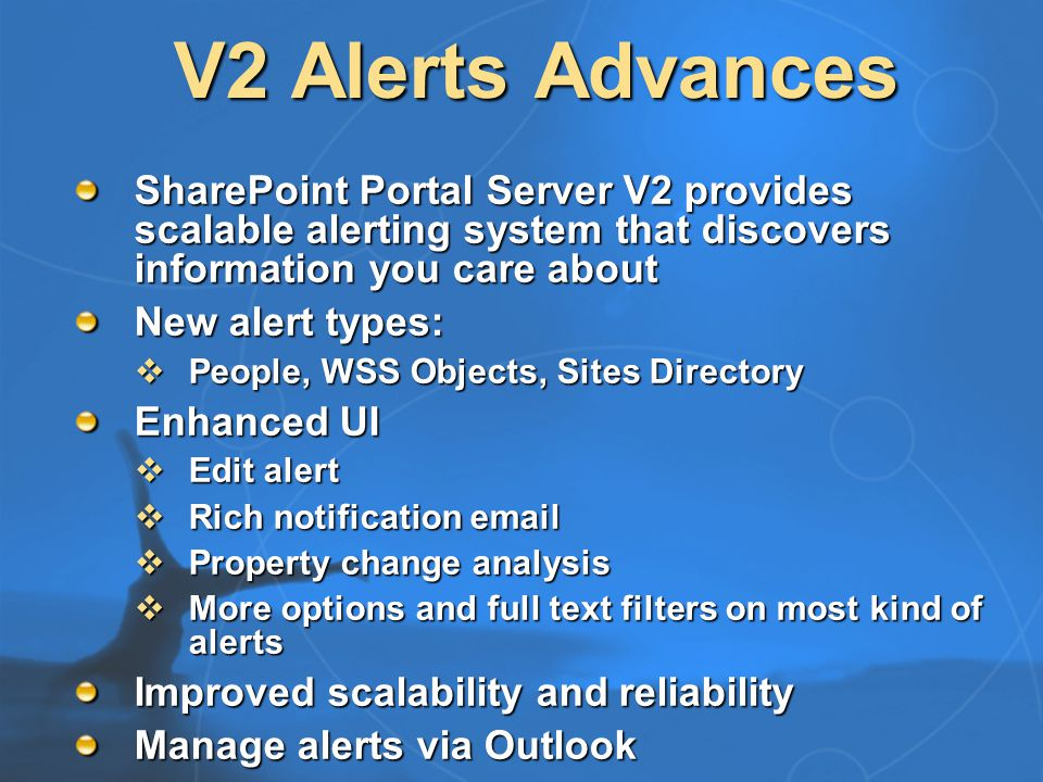 V2 Search Advances SharePoint Portal Server V2 provides scalable search that discovers and organizes knowledge across the enterprise Identifies people, teams and categories Organizes and browses web sites Enhanced, fast, easy to use search UI Windows SharePoint Services integration Improved query performance and scalability Extends support for secure content