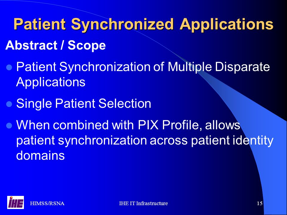 HIMSS/RSNAIHE IT Infrastructure15 Abstract / Scope Patient Synchronization of Multiple Disparate Applications Single Patient Selection When combined with PIX Profile, allows patient synchronization across patient identity domains Patient Synchronized Applications
