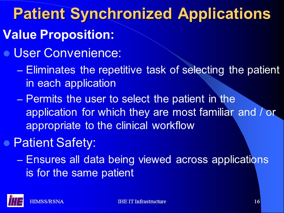 HIMSS/RSNAIHE IT Infrastructure16 Value Proposition: User Convenience: – Eliminates the repetitive task of selecting the patient in each application – Permits the user to select the patient in the application for which they are most familiar and / or appropriate to the clinical workflow Patient Safety: – Ensures all data being viewed across applications is for the same patient Patient Synchronized Applications