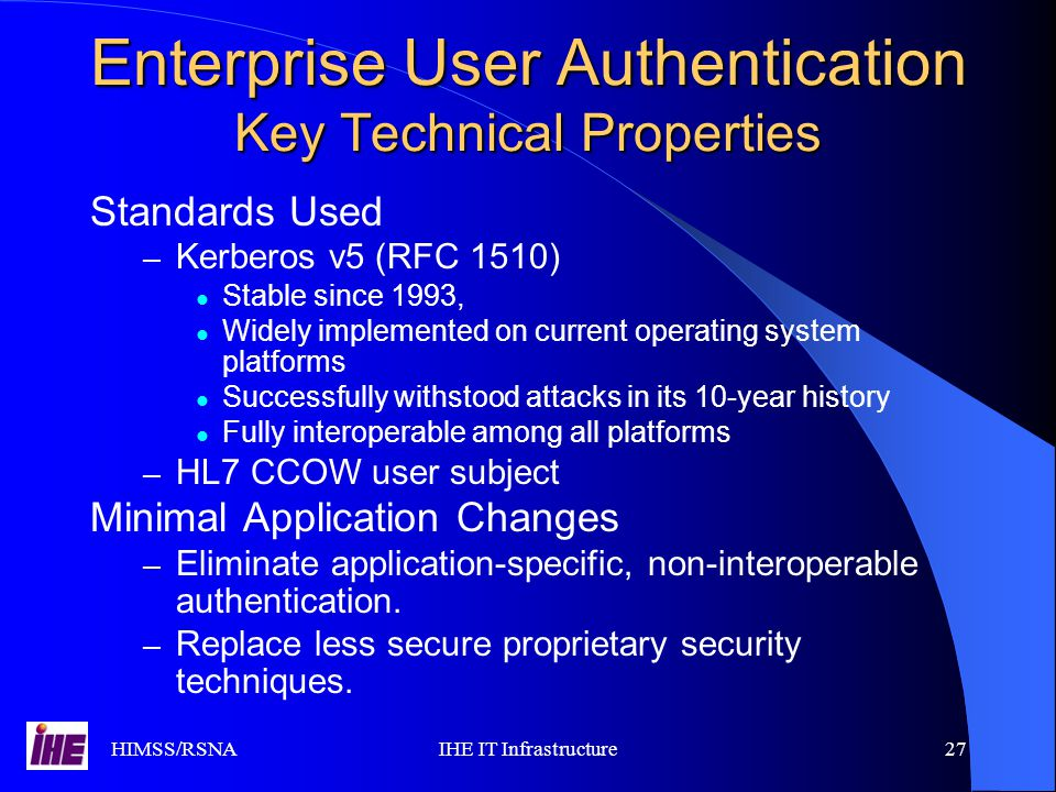 HIMSS/RSNAIHE IT Infrastructure27 Enterprise User Authentication Key Technical Properties Standards Used – Kerberos v5 (RFC 1510) Stable since 1993, Widely implemented on current operating system platforms Successfully withstood attacks in its 10-year history Fully interoperable among all platforms – HL7 CCOW user subject Minimal Application Changes – Eliminate application-specific, non-interoperable authentication.