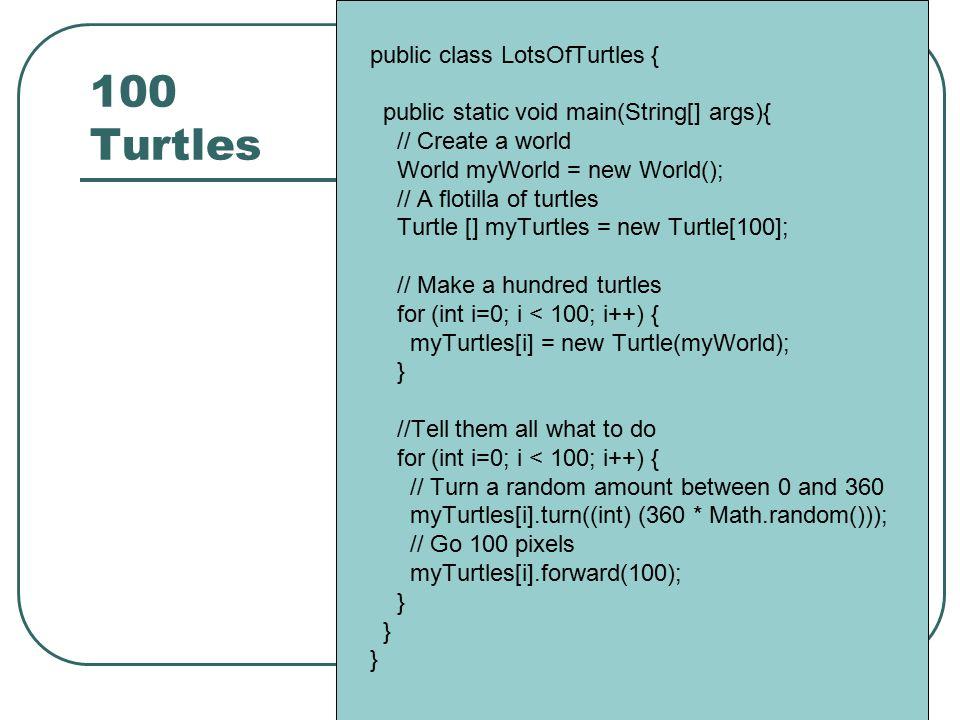 100 Turtles public class LotsOfTurtles { public static void main(String[] args){ // Create a world World myWorld = new World(); // A flotilla of turtl