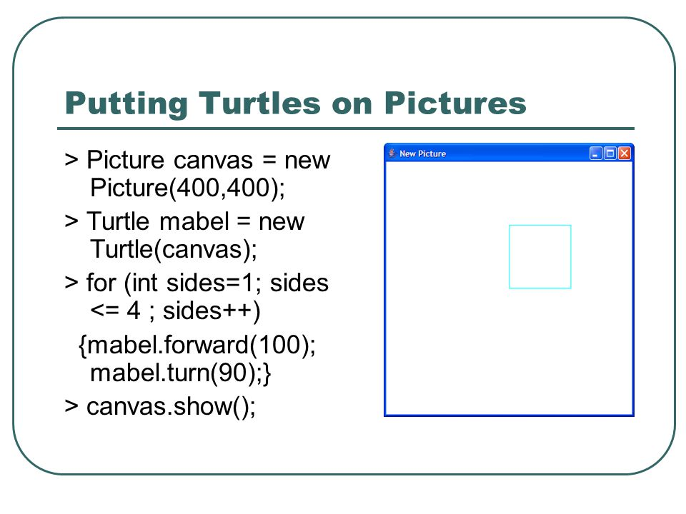 Putting Turtles on Pictures > Picture canvas = new Picture(400,400); > Turtle mabel = new Turtle(canvas); > for (int sides=1; sides <= 4 ; sides++) {m