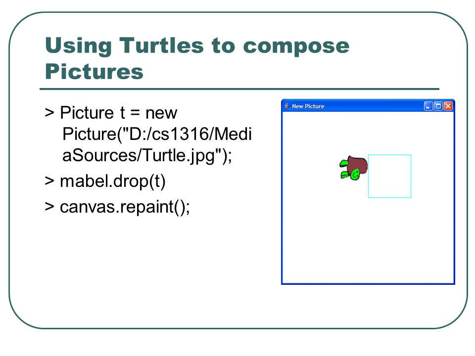 Using Turtles to compose Pictures > Picture t = new Picture( D:/cs1316/Medi aSources/Turtle.jpg ); > mabel.drop(t) > canvas.repaint();