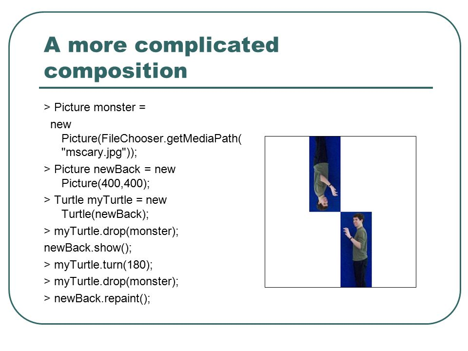 A more complicated composition > Picture monster = new Picture(FileChooser.getMediaPath( mscary.jpg )); > Picture newBack = new Picture(400,400); > Turtle myTurtle = new Turtle(newBack); > myTurtle.drop(monster); newBack.show(); > myTurtle.turn(180); > myTurtle.drop(monster); > newBack.repaint();