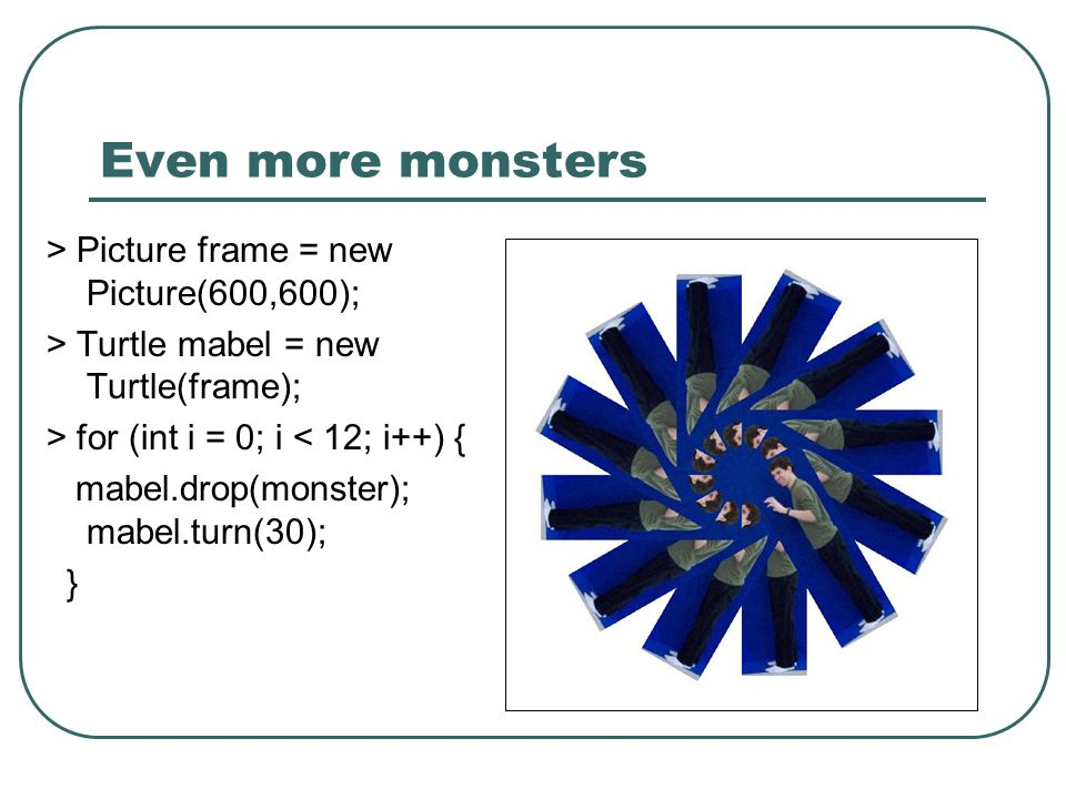Even more monsters > Picture frame = new Picture(600,600); > Turtle mabel = new Turtle(frame); > for (int i = 0; i < 12; i++) { mabel.drop(monster); m