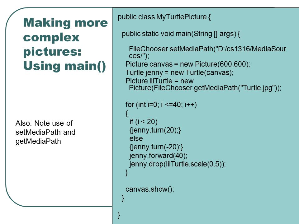 Making more complex pictures: Using main() public class MyTurtlePicture { public static void main(String [] args) { FileChooser.setMediaPath(