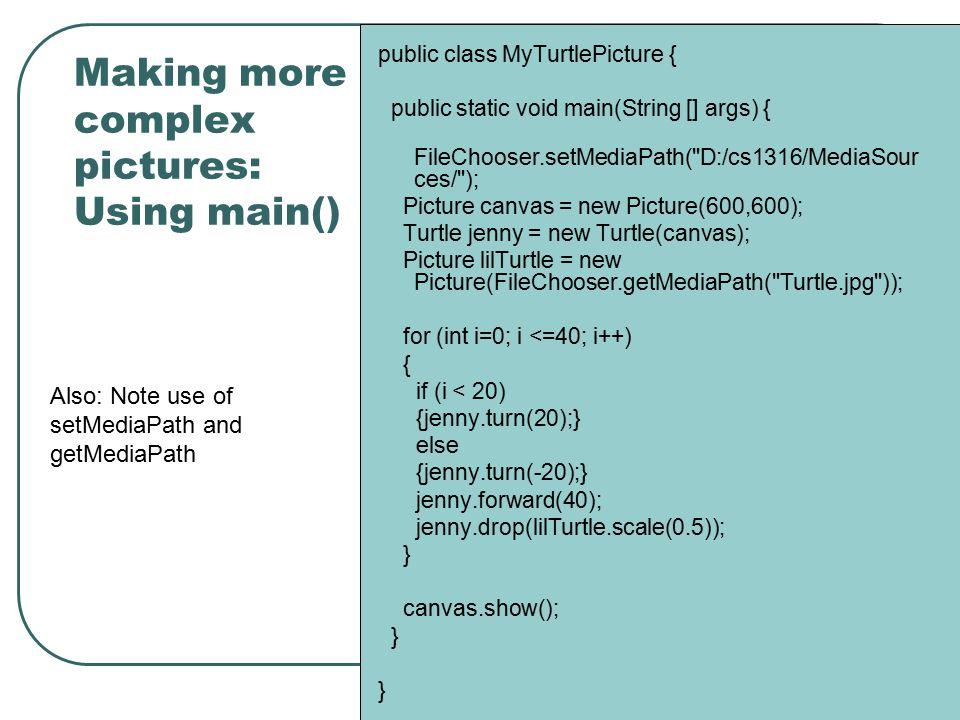Making more complex pictures: Using main() public class MyTurtlePicture { public static void main(String [] args) { FileChooser.setMediaPath( D:/cs1316/MediaSour ces/ ); Picture canvas = new Picture(600,600); Turtle jenny = new Turtle(canvas); Picture lilTurtle = new Picture(FileChooser.getMediaPath( Turtle.jpg )); for (int i=0; i <=40; i++) { if (i < 20) {jenny.turn(20);} else {jenny.turn(-20);} jenny.forward(40); jenny.drop(lilTurtle.scale(0.5)); } canvas.show(); } } Also: Note use of setMediaPath and getMediaPath