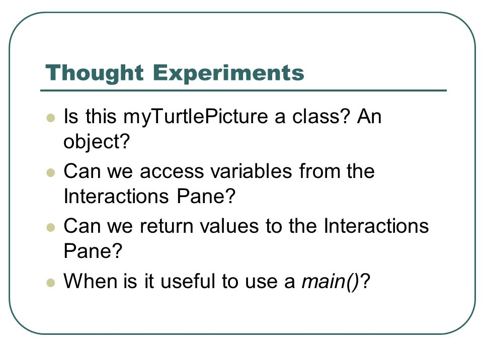 Thought Experiments Is this myTurtlePicture a class? An object? Can we access variables from the Interactions Pane? Can we return values to the Intera