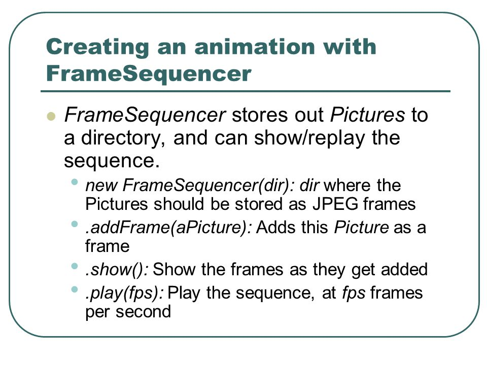 Creating an animation with FrameSequencer FrameSequencer stores out Pictures to a directory, and can show/replay the sequence.