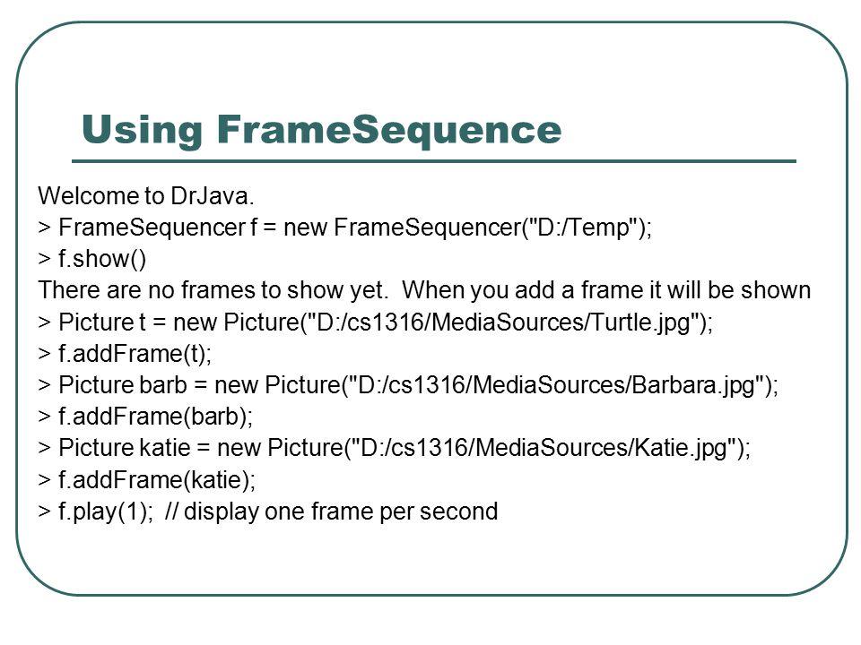 Using FrameSequence Welcome to DrJava. > FrameSequencer f = new FrameSequencer(