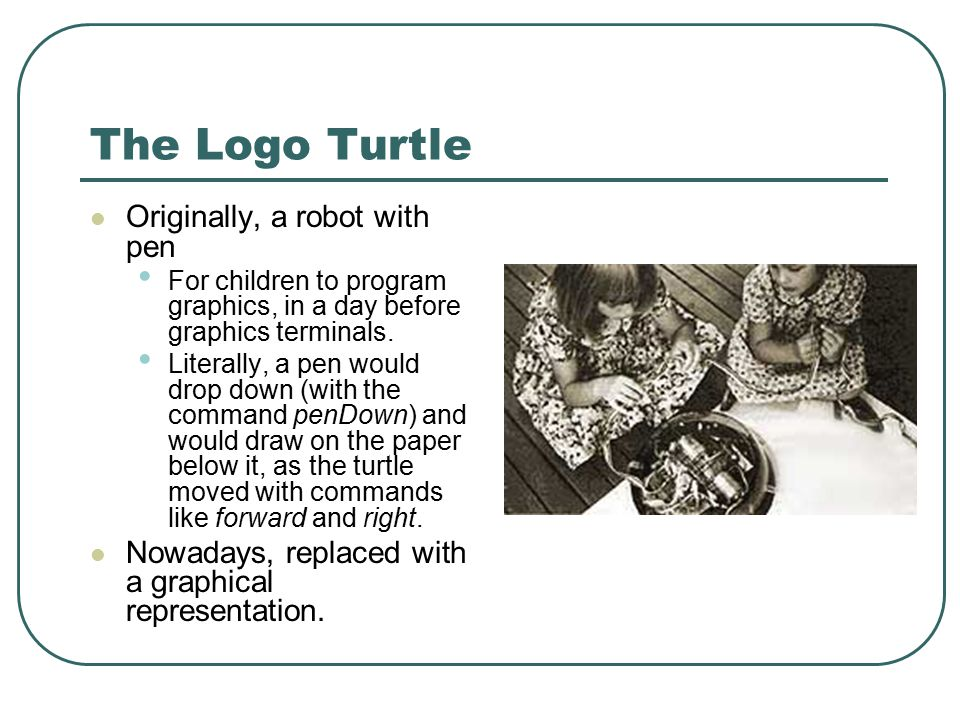 The Logo Turtle Originally, a robot with pen For children to program graphics, in a day before graphics terminals. Literally, a pen would drop down (w