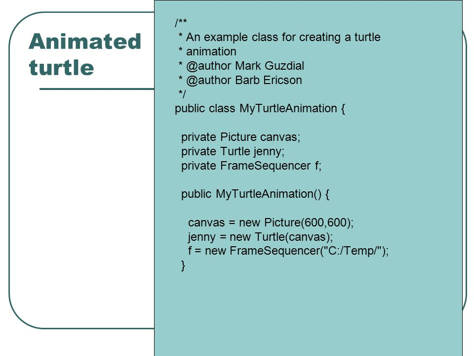 Animated turtle /** * An example class for creating a turtle * animation * @author Mark Guzdial * @author Barb Ericson */ public class MyTurtleAnimation { private Picture canvas; private Turtle jenny; private FrameSequencer f; public MyTurtleAnimation() { canvas = new Picture(600,600); jenny = new Turtle(canvas); f = new FrameSequencer( C:/Temp/ ); }
