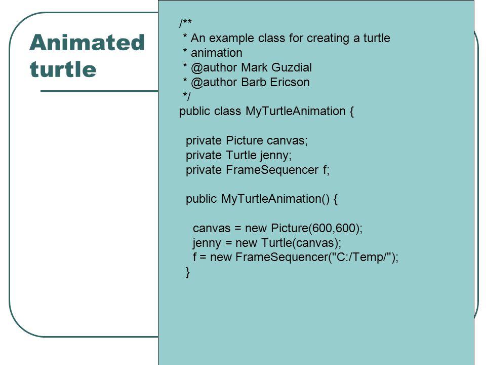 Animated turtle /** * An example class for creating a turtle * animation * @author Mark Guzdial * @author Barb Ericson */ public class MyTurtleAnimati