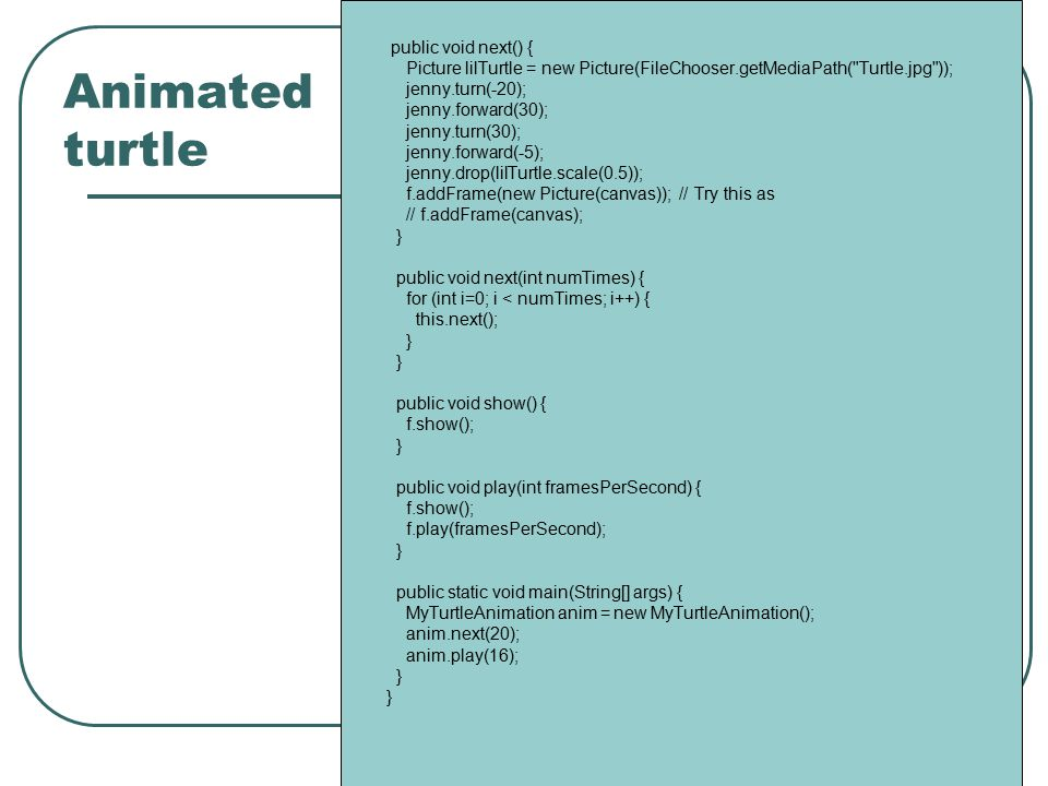 Animated turtle public void next() { Picture lilTurtle = new Picture(FileChooser.getMediaPath( Turtle.jpg )); jenny.turn(-20); jenny.forward(30); jenny.turn(30); jenny.forward(-5); jenny.drop(lilTurtle.scale(0.5)); f.addFrame(new Picture(canvas)); // Try this as // f.addFrame(canvas); } public void next(int numTimes) { for (int i=0; i < numTimes; i++) { this.next(); } public void show() { f.show(); } public void play(int framesPerSecond) { f.show(); f.play(framesPerSecond); } public static void main(String[] args) { MyTurtleAnimation anim = new MyTurtleAnimation(); anim.next(20); anim.play(16); }