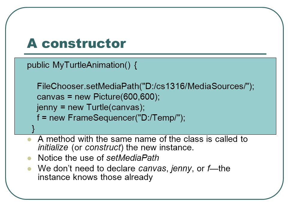 A constructor public MyTurtleAnimation() { FileChooser.setMediaPath( D:/cs1316/MediaSources/ ); canvas = new Picture(600,600); jenny = new Turtle(canvas); f = new FrameSequencer( D:/Temp/ ); } A method with the same name of the class is called to initialize (or construct) the new instance.