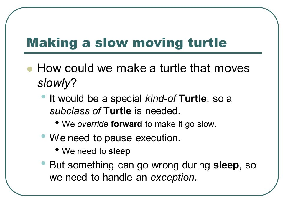 Making a slow moving turtle How could we make a turtle that moves slowly? It would be a special kind-of Turtle, so a subclass of Turtle is needed. We