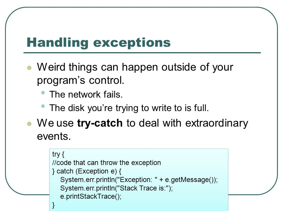 Handling exceptions Weird things can happen outside of your program's control.