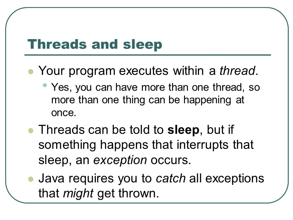 Threads and sleep Your program executes within a thread. Yes, you can have more than one thread, so more than one thing can be happening at once. Thre