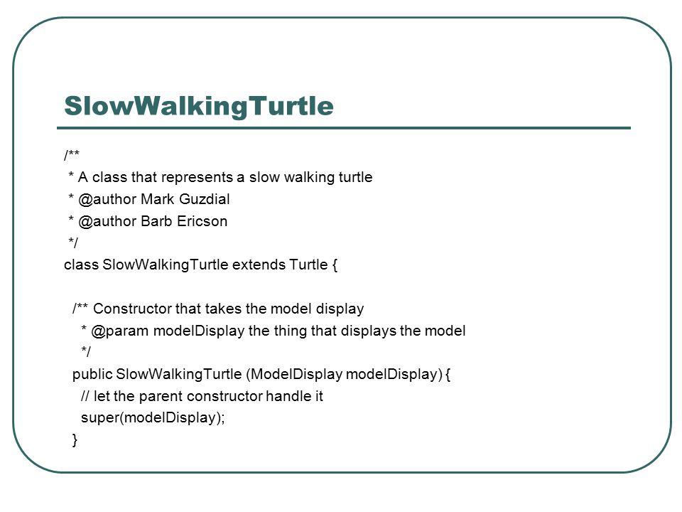 SlowWalkingTurtle /** * A class that represents a slow walking turtle * @author Mark Guzdial * @author Barb Ericson */ class SlowWalkingTurtle extends