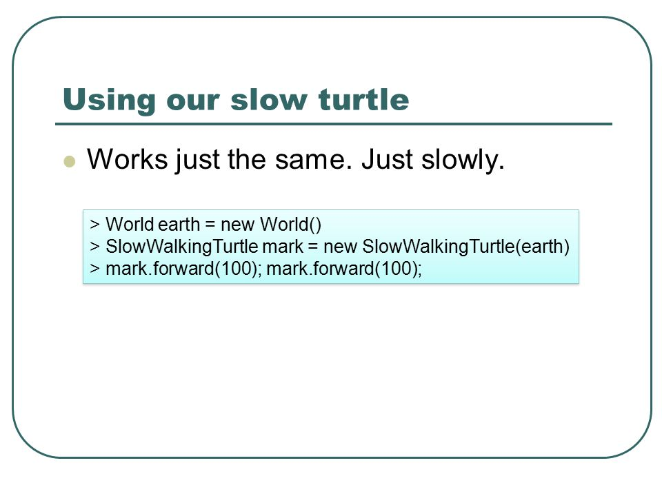 Using our slow turtle Works just the same. Just slowly. > World earth = new World() > SlowWalkingTurtle mark = new SlowWalkingTurtle(earth) > mark.for