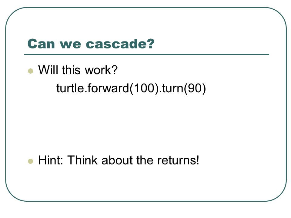 Can we cascade? Will this work? turtle.forward(100).turn(90) Hint: Think about the returns!