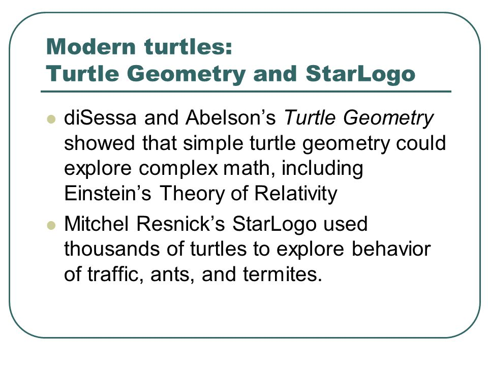 Modern turtles: Turtle Geometry and StarLogo diSessa and Abelson's Turtle Geometry showed that simple turtle geometry could explore complex math, including Einstein's Theory of Relativity Mitchel Resnick's StarLogo used thousands of turtles to explore behavior of traffic, ants, and termites.