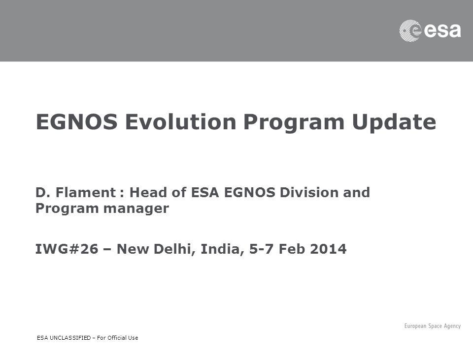 ESA UNCLASSIFIED – For Official Use EGNOS Evolution Program Update D. Flament : Head of ESA EGNOS Division and Program manager IWG#26 – New Delhi, Ind