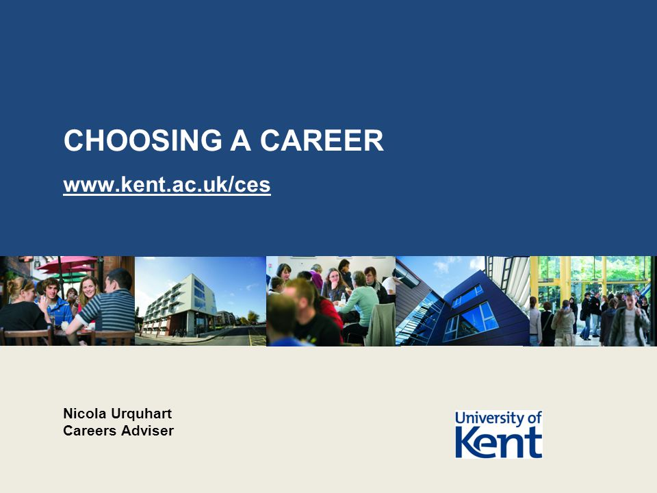 CHOOSING A CAREER www.kent.ac.uk/ces Nicola Urquhart Careers Adviser