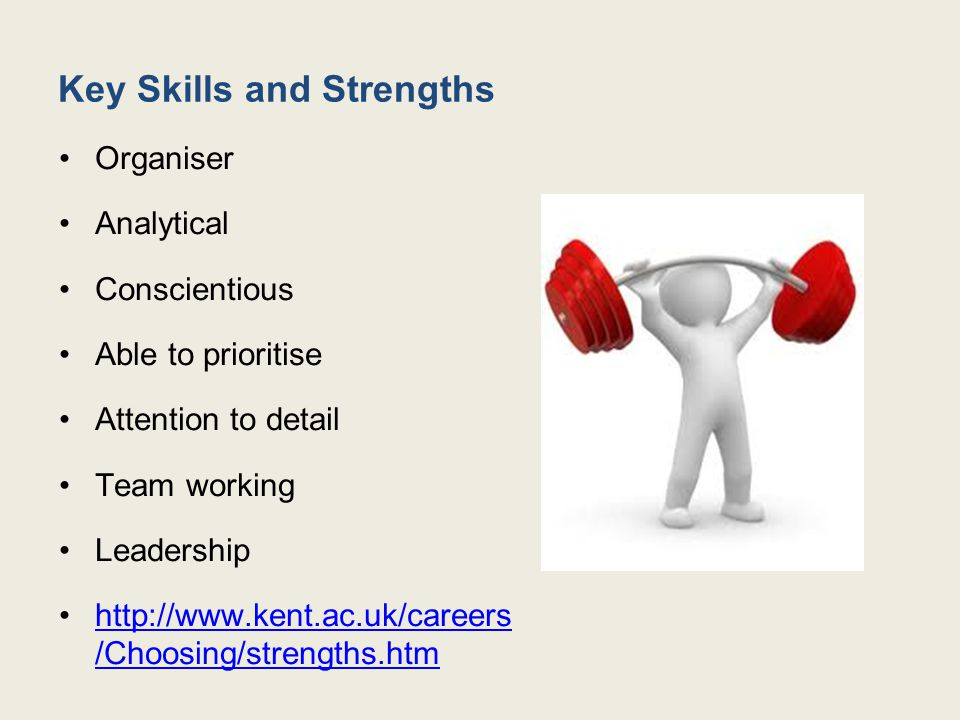 Key Skills and Strengths Organiser Analytical Conscientious Able to prioritise Attention to detail Team working Leadership http://www.kent.ac.uk/careers /Choosing/strengths.htmhttp://www.kent.ac.uk/careers /Choosing/strengths.htm