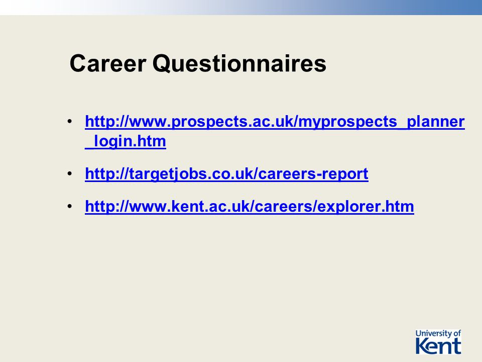Career Questionnaires http://www.prospects.ac.uk/myprospects_planner _login.htmhttp://www.prospects.ac.uk/myprospects_planner _login.htm http://targetjobs.co.uk/careers-report http://www.kent.ac.uk/careers/explorer.htm