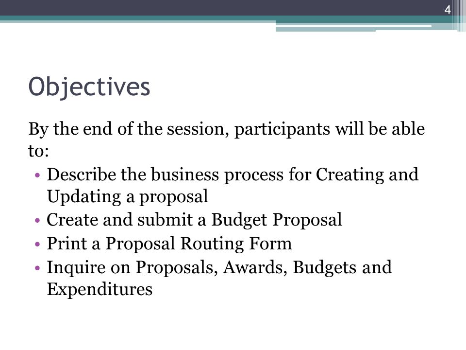 Objectives By the end of the session, participants will be able to: Describe the business process for Creating and Updating a proposal Create and submit a Budget Proposal Print a Proposal Routing Form Inquire on Proposals, Awards, Budgets and Expenditures 4